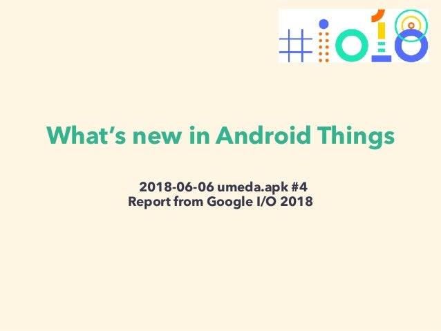What's new in Android Things 2018-06-06 umeda.apk #4 Report from Google I/O 2018