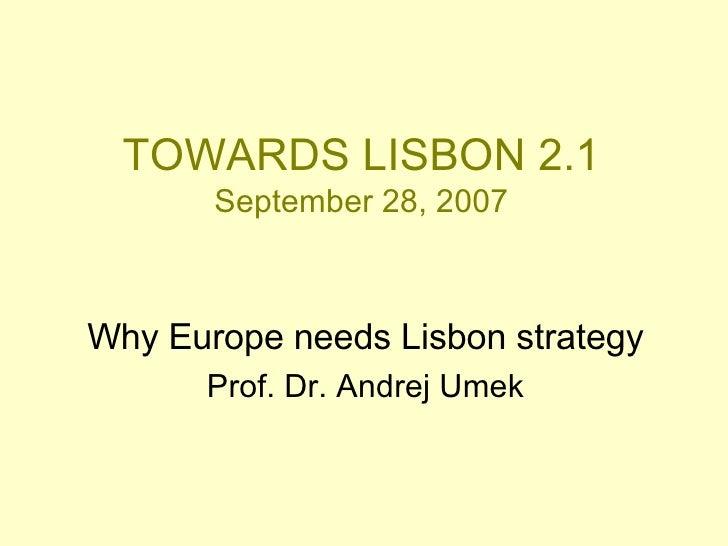 TOWARDS LISBON 2.1 September 28, 2007 Why Europe needs Lisbon strategy Prof. Dr. Andrej Umek
