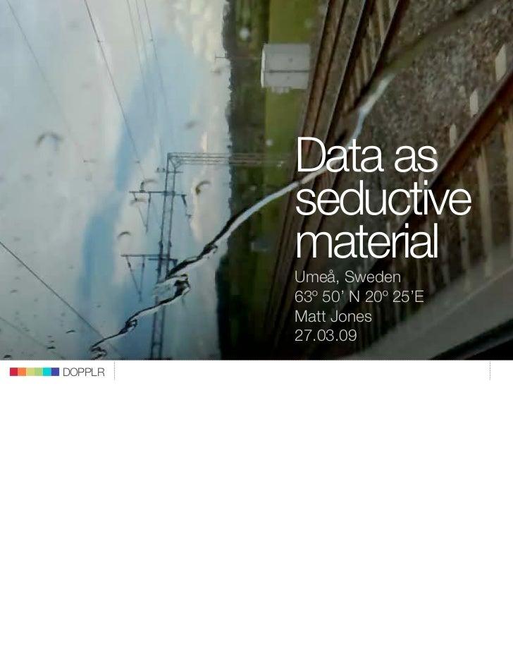 Data as          seductive          material          Umeå, Sweden          63º 50' N 20º 25'E          Matt Jones        ...