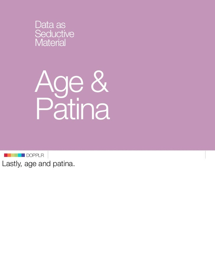 Data as           Seductive           Material              Age &           Patina        DOPPLR Lastly, age and patina.