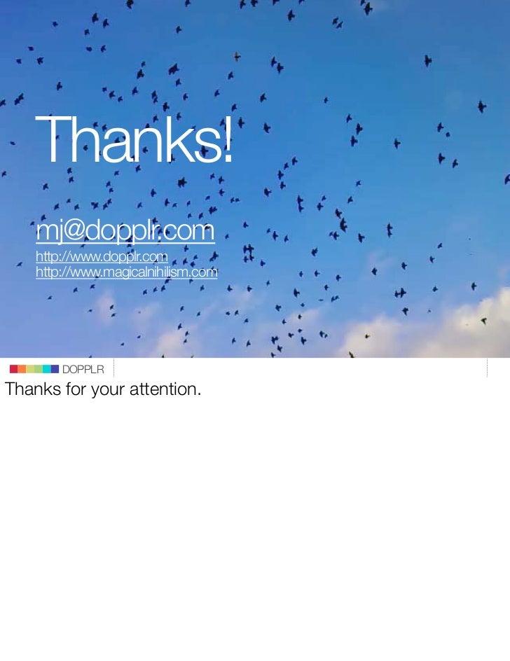 Thanks!      mj@dopplr.com      http://www.dopplr.com      http://www.magicalnihilism.com                                 ...