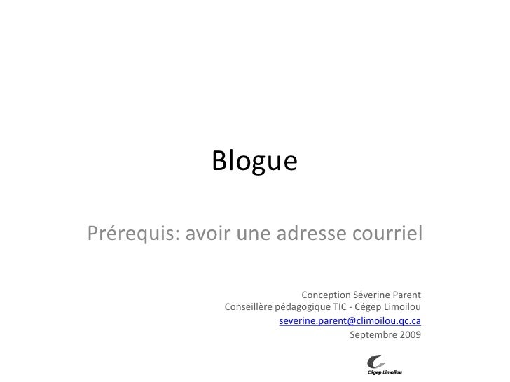 Blogue<br />Prérequis: avoir une adresse courriel<br />Conception Séverine ParentConseillère pédagogique TIC - Cégep Limoi...