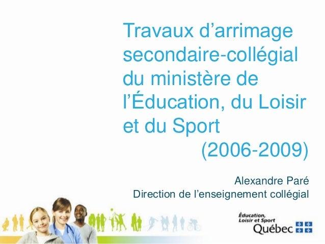 Travaux d'arrimage secondaire-collégial du ministère de l'Éducation, du Loisir et du Sport (2006-2009) Alexandre Paré Dire...