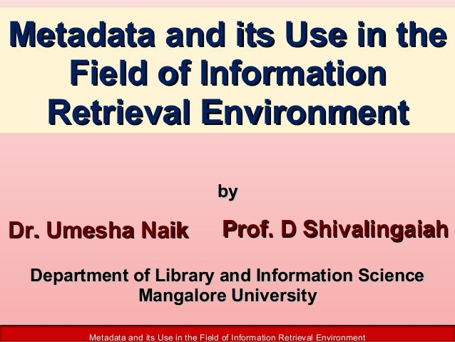 Metadata and its Use in the Field of Information Retrieval Environment by  Dr. Umesha Naik  Prof. D Shivalingaiah  Departm...
