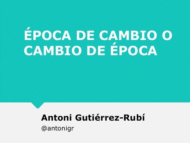 ÉPOCA DE CAMBIO O CAMBIO DE ÉPOCA Antoni Gutiérrez-Rubí @antonigr
