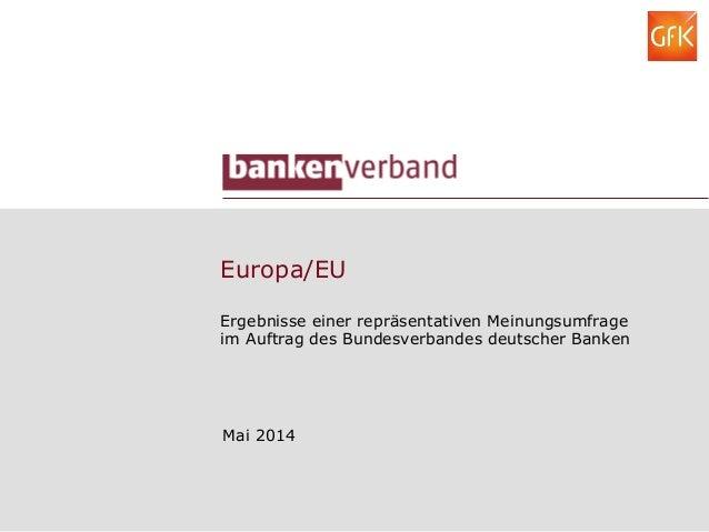 Europa/EU Ergebnisse einer repräsentativen Meinungsumfrage im Auftrag des Bundesverbandes deutscher Banken Mai 2014