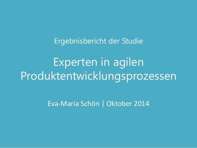 Ergebnisbericht der Studie Experten in agilen Produktentwicklungsprozessen  Eva-Maria Schön | Oktober 2014
