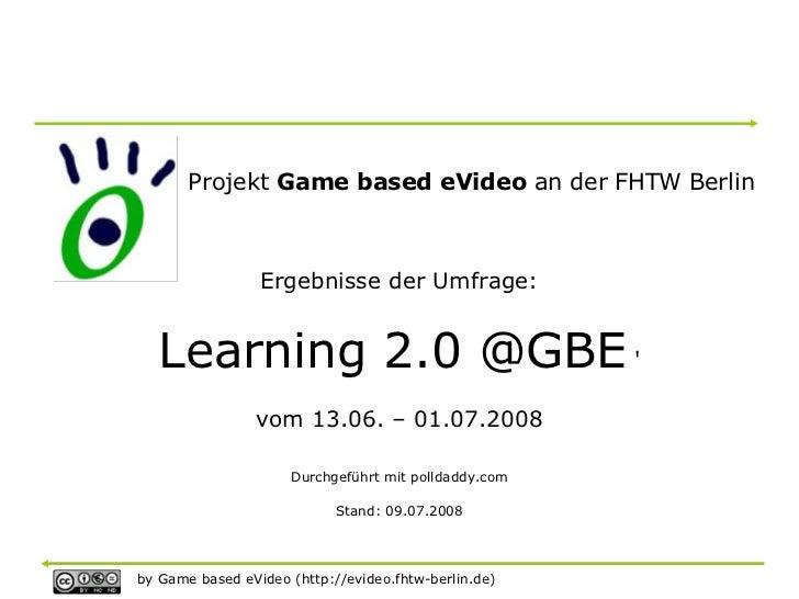 Projekt Game based eVideo an der FHTW Berlin                     Ergebnisse der Umfrage:      Learning 2.0 @GBE '         ...