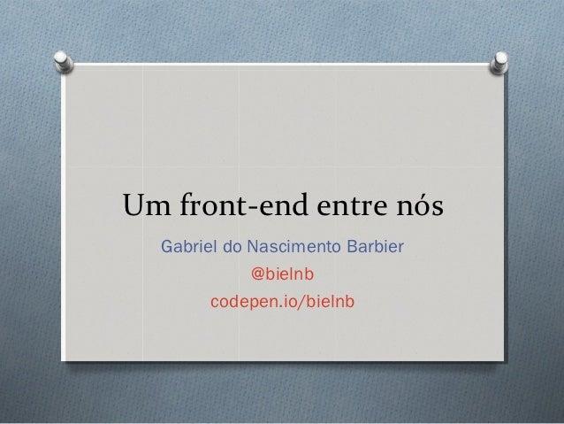 Um front-end entre nós  Gabriel do Nascimento Barbier             @bielnb        codepen.io/bielnb