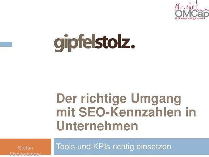 Der richtige Umgang mit SEO-Kennzahlen in Unternehmen<br />Tools und KPIs richtig einsetzen<br />Stefan Fischerländer<br />