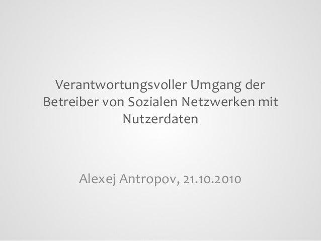 Verantwortungsvoller Umgang der Betreiber von Sozialen Netzwerken mit Nutzerdaten  Alexej Antropov, 21.10.2010