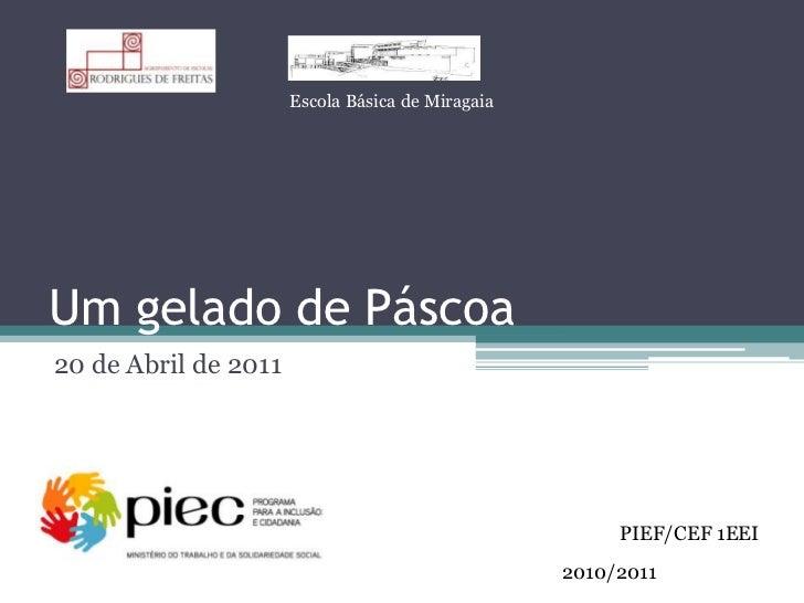 Um gelado de Páscoa<br />20 de Abril de 2011<br />Escola Básica de Miragaia<br />PIEF/CEF 1EEI<br />2010/2011<br />