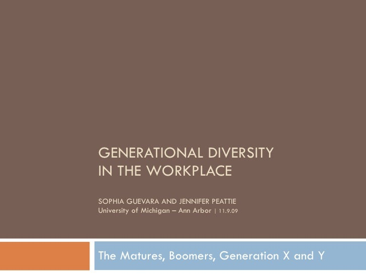 GENERATIONAL DIVERSITY  IN THE WORKPLACE SOPHIA GUEVARA AND JENNIFER PEATTIE University of Michigan – Ann Arbor  | 11.9.09...