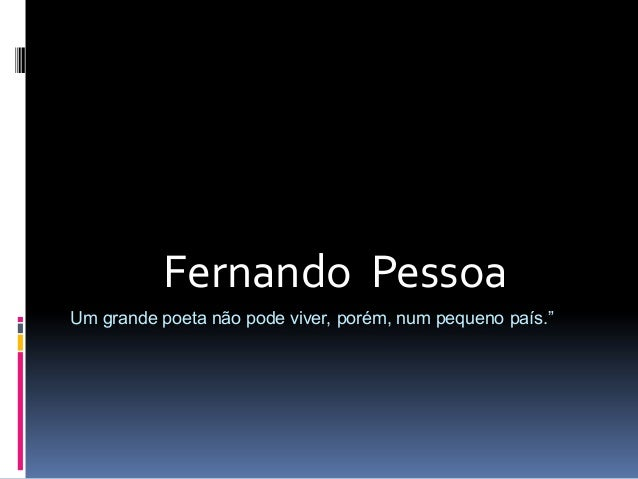 """Fernando Pessoa Um grande poeta não pode viver, porém, num pequeno país."""""""