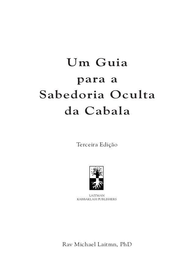 UM GUIA PARA A SABEDORIA OCULTA DA CABALA Copyright © 2008 por MICHAEL LAITMAN Todos os direitos reservados Publicado por ...