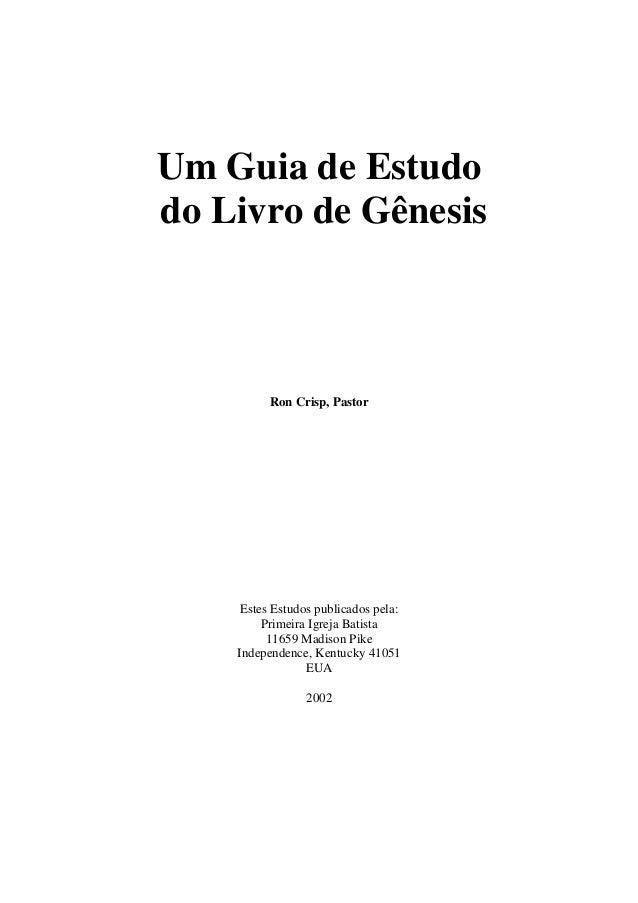 Um Guia de Estudo do Livro de Gênesis Ron Crisp, Pastor Estes Estudos publicados pela: Primeira Igreja Batista 11659 Madis...