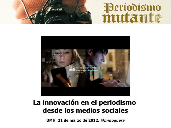 La innovación en el periodismo   desde los medios sociales   UMH, 21 de marzo de 2012, @jmnoguera