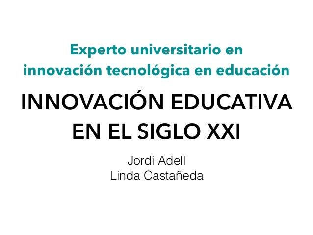 Experto universitario en  innovación tecnológica en educación INNOVACIÓN EDUCATIVA EN EL SIGLO XXI Jordi Adell Linda Cast...