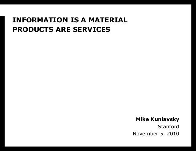 Mike Kuniavsky Stanford November 5, 2010 INFORMATION IS A MATERIAL PRODUCTS ARE SERVICES