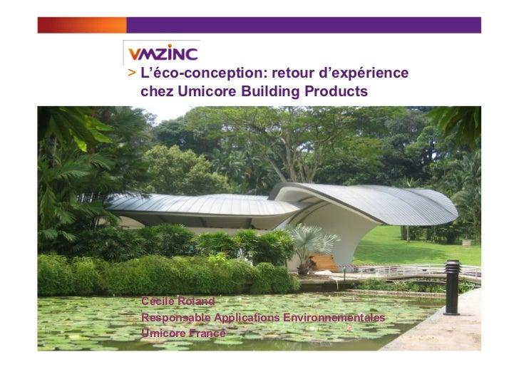 > L'éco-conception: retour d'expérience   chez Umicore Building Products Cécile Roland Responsable Applications Environne...