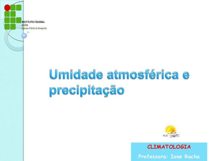 Umidade atmosférica e precipitação<br />CLIMATOLOGIA<br />Professora: Ione Rocha<br />
