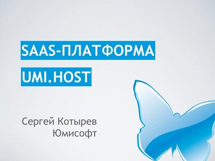 SAAS-ПЛАТФОРМА UMI.HOST  Сергей Котырев       Юмисофт
