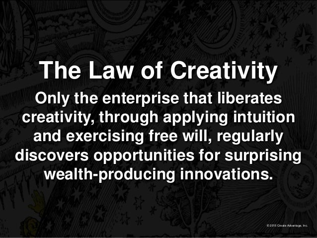 © 2015 Create Advantage, Inc. The Law of Creativity Only the enterprise that liberates creativity, through applying intuit...