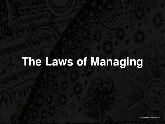 © 2015 Create Advantage, Inc. The Laws of Managing