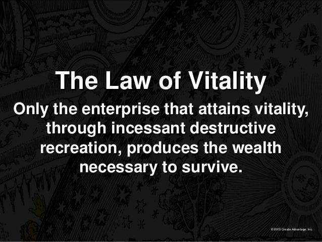 © 2015 Create Advantage, Inc. The Law of Vitality Only the enterprise that attains vitality, through incessant destructive...