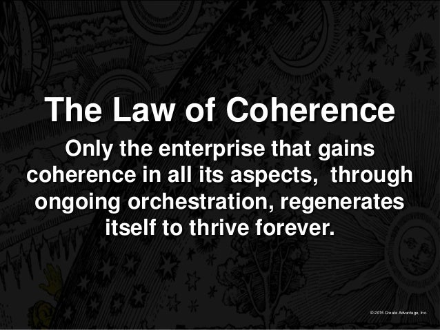 © 2015 Create Advantage, Inc. The Law of Coherence Only the enterprise that gains coherence in all its aspects, through on...