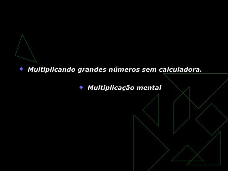Um incrivel truque matemático <ul><li>Multiplicando grandes números sem calculadora. </li></ul><ul><li>Multiplicação menta...