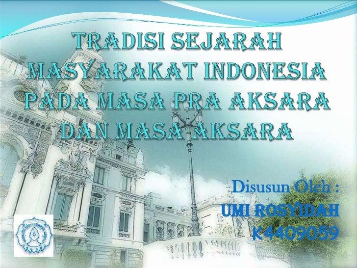 TRADISI SEJARAH MaSYARAKAT INDONESIAPADA MASA PRA AKSARADAN MASA AKSARA<br />Disusun Oleh :<br />UMI ROSYIDAH<br />K440905...