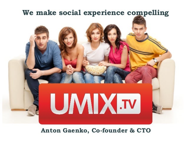 We make social experience compelling    Anton Gaenko, Co-founder & CTO