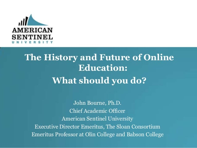 The History and Future of Online Education: What should you do? John Bourne, Ph.D. Chief Academic Officer American Sentine...
