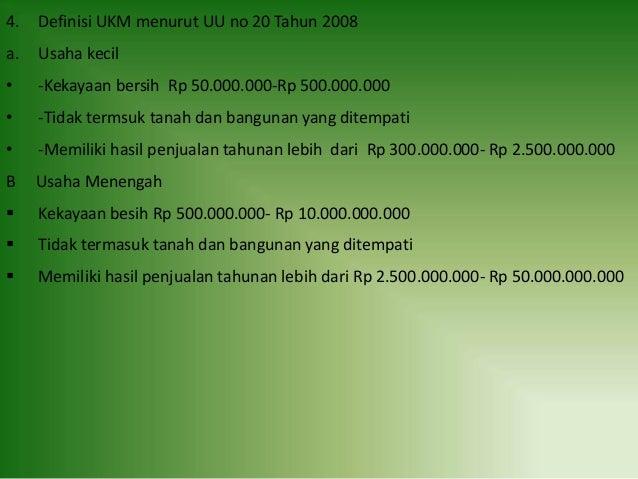 4. Definisi UKM menurut UU no 20 Tahun 2008 a. Usaha kecil • -Kekayaan bersih Rp 50.000.000-Rp 500.000.000 • -Tidak termsu...