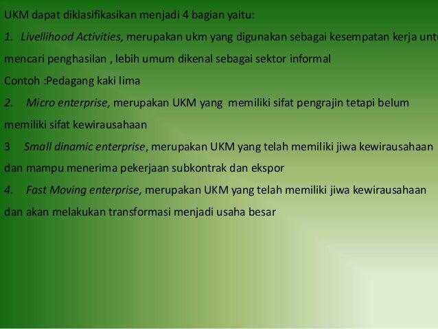 UKM dapat diklasifikasikan menjadi 4 bagian yaitu: 1. Livellihood Activities, merupakan ukm yang digunakan sebagai kesempa...