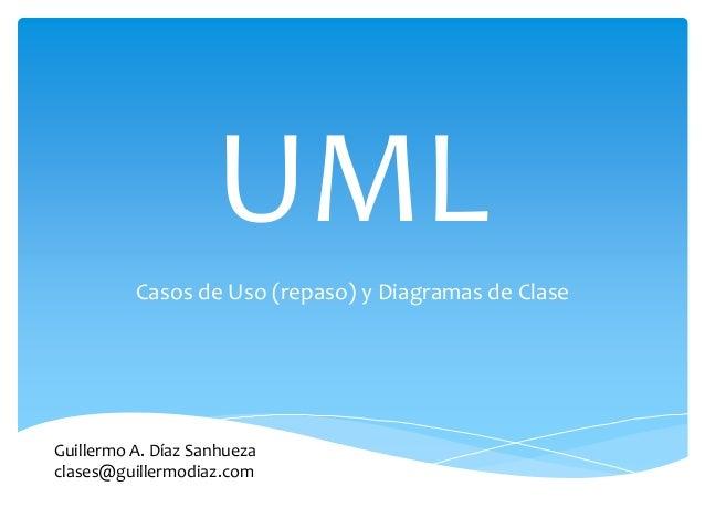 UML Casos de Uso (repaso) y Diagramas de Clase Guillermo A. Díaz Sanhueza clases@guillermodiaz.com