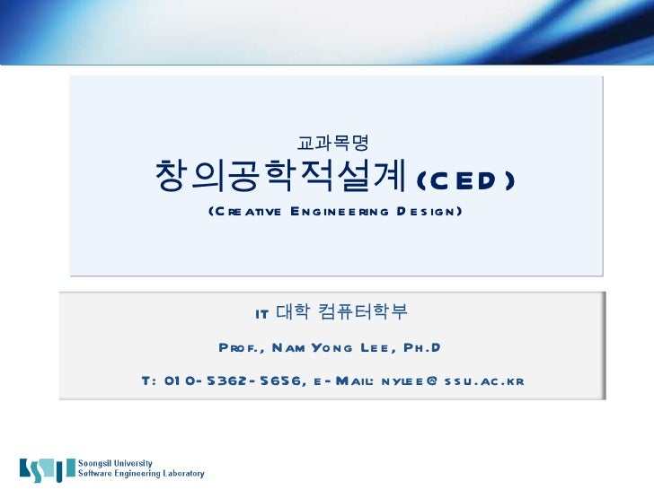교과목명  창의공학적설계 (CED) (Creative Engineering Design) IT 대학 컴퓨터학부 Prof., NamYong Lee, Ph.D T: 010-5362-5656, e-Mail: nylee@ssu...