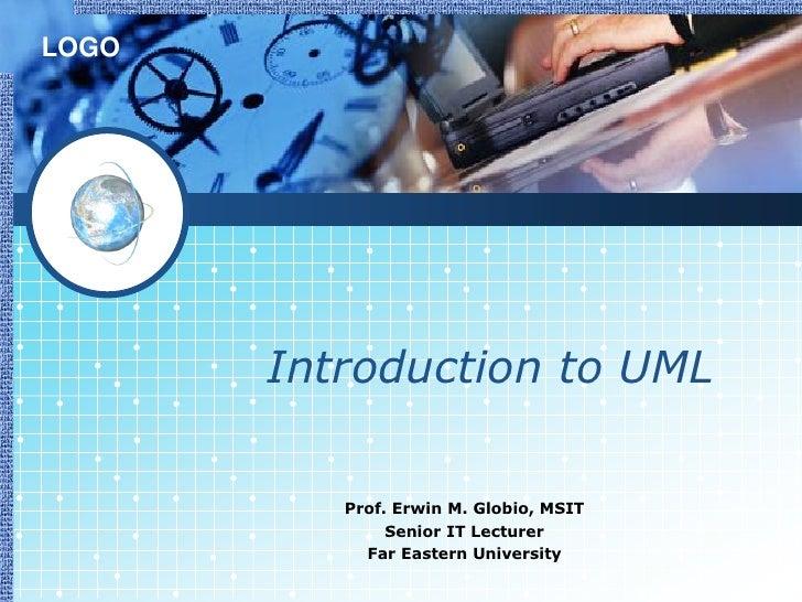 LOGO       Introduction to UML          Prof. Erwin M. Globio, MSIT               Senior IT Lecturer            Far Easter...