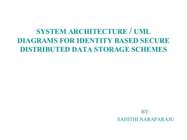 SYSTEM ARCHITECTURE / UML DIAGRAMS FOR IDENTITY BASED SECURE DISTRIBUTED DATA STORAGE SCHEMES BY: SAHITHI NARAPARAJU