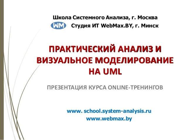 ПРАКТИЧЕСКИЙ АНАЛИЗ И ВИЗУАЛЬНОЕ МОДЕЛИРОВАНИЕ НА UML ПРЕЗЕНТАЦИЯ КУРСА ONLINE-ТРЕНИНГОВ www. school.system-analysis.ru ww...