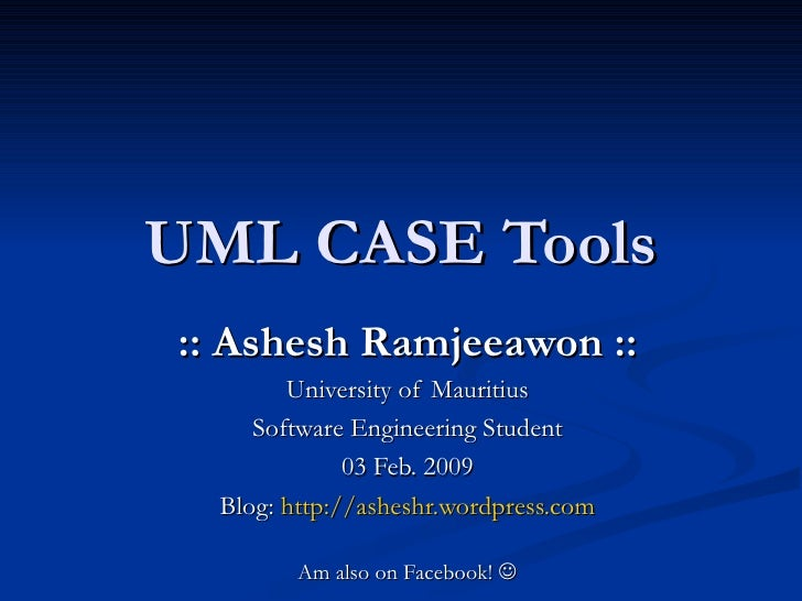 UML CASE Tools :: Ashesh Ramjeeawon :: University of Mauritius Software Engineering Student 03 Feb. 2009 Blog:  http://ash...