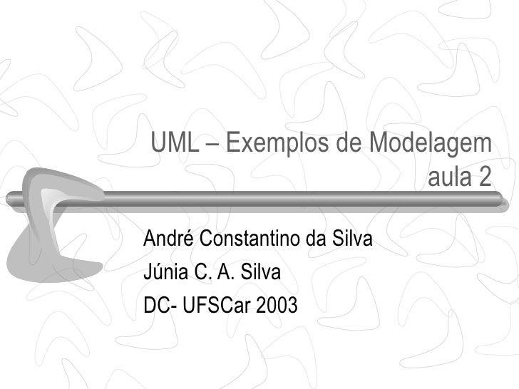 UML – Exemplos de Modelagem                      aula 2André Constantino da SilvaJúnia C. A. SilvaDC- UFSCar 2003