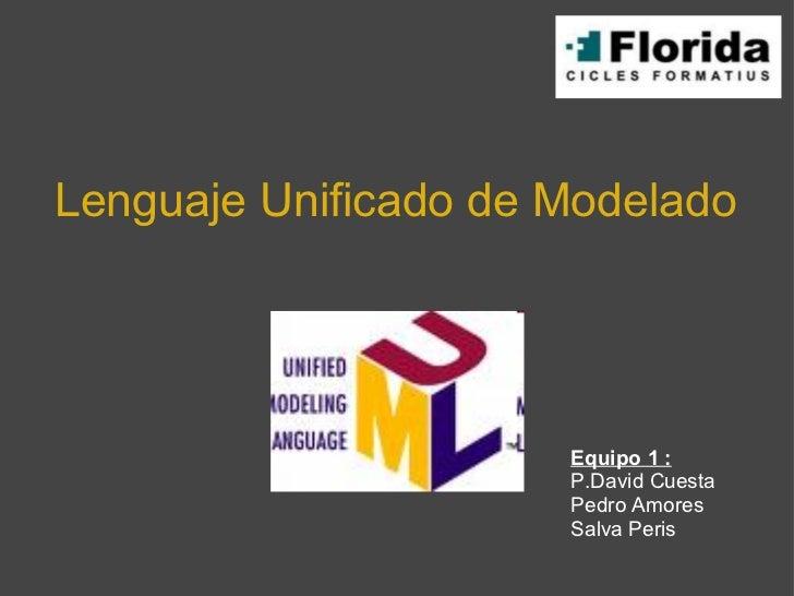 Lenguaje Unificado de Modelado Equipo 1 : P.David Cuesta Pedro Amores Salva Peris