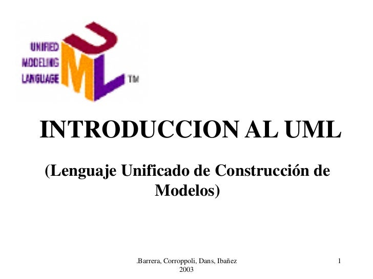 INTRODUCCION AL UML(Lenguaje Unificado de Construcción de               Modelos)            .Barrera, Corroppoli, Dans, Ib...