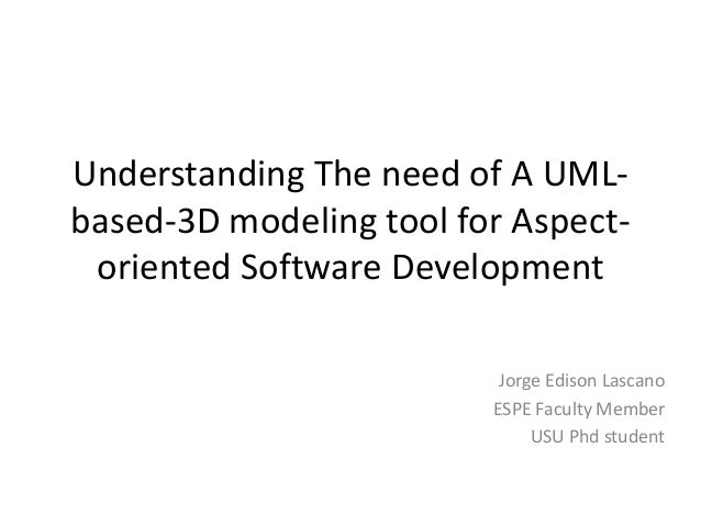 Understanding The need of A UML-based-  3D modeling tool for Aspect-oriented  Software Development  Jorge Edison Lascano  ...
