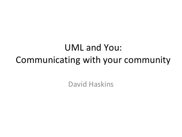 UML and You:Communicating with your community           David Haskins