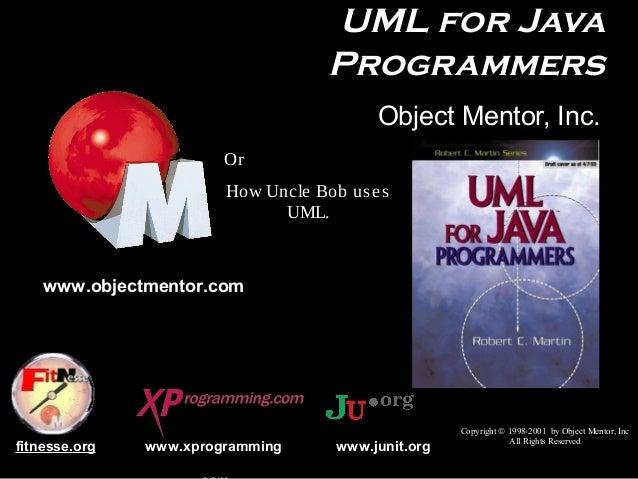 UML for Java Programmers Object Mentor, Inc. Or How Uncle Bob us e s UML.  www.objectmentor.com  fitnesse.org  www.xprogra...