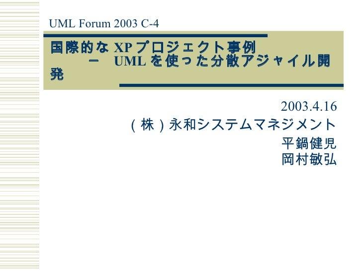 国際的な XP プロジェクト事例   ─  UML を使った分散アジャイル開発  2003.4.16 (株)永和システムマネジメント 平鍋健児 岡村敏弘 UML Forum 2003 C-4