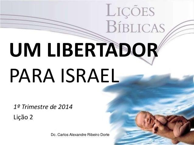 UM LIBERTADOR PARA ISRAEL 1º Trimestre de 2014 Lição 2 Dc. Carlos Alexandre Ribeiro Dorte